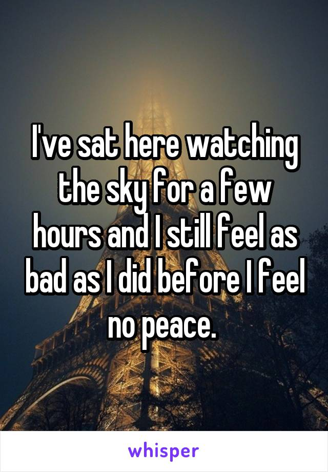 I've sat here watching the sky for a few hours and I still feel as bad as I did before I feel no peace.