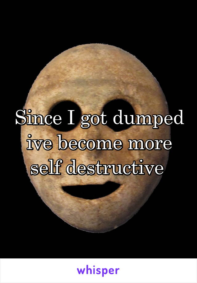 Since I got dumped ive become more self destructive