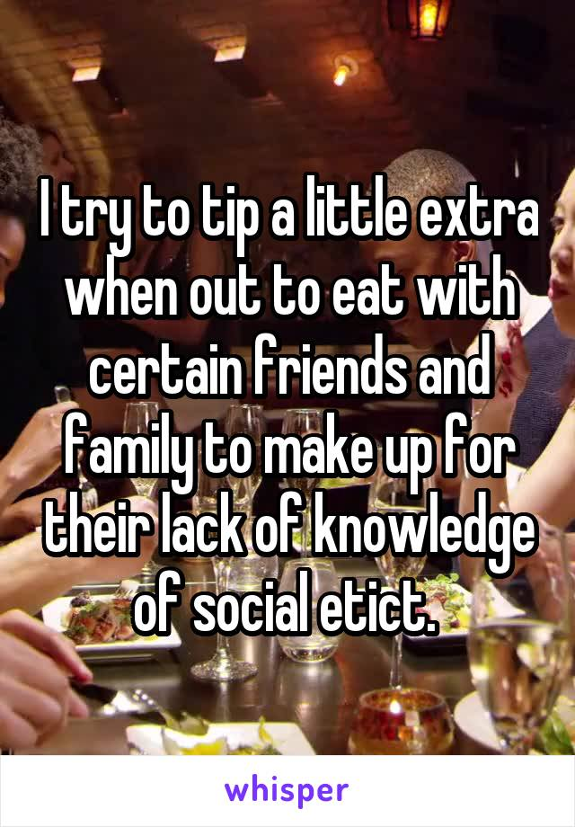 I try to tip a little extra when out to eat with certain friends and family to make up for their lack of knowledge of social etict.