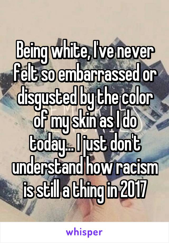 Being white, I've never felt so embarrassed or disgusted by the color of my skin as I do today... I just don't understand how racism is still a thing in 2017