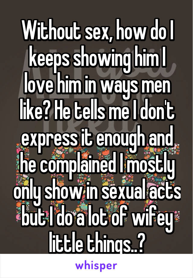 Without sex, how do I keeps showing him I love him in ways men like? He tells me I don't express it enough and he complained I mostly only show in sexual acts but I do a lot of wifey little things..?
