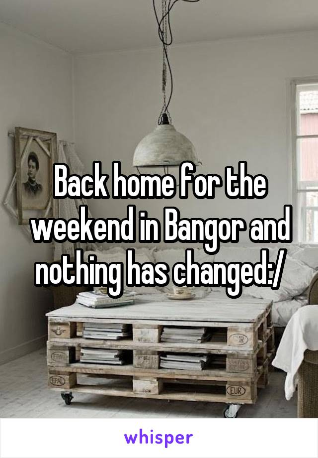 Back home for the weekend in Bangor and nothing has changed:/