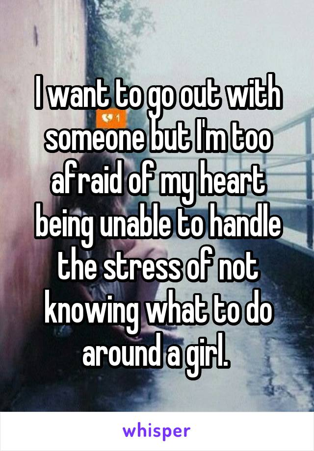 I want to go out with someone but I'm too afraid of my heart being unable to handle the stress of not knowing what to do around a girl.