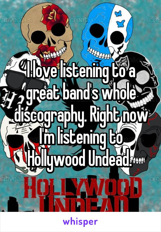 I love listening to a great band's whole discography. Right now I'm listening to Hollywood Undead.