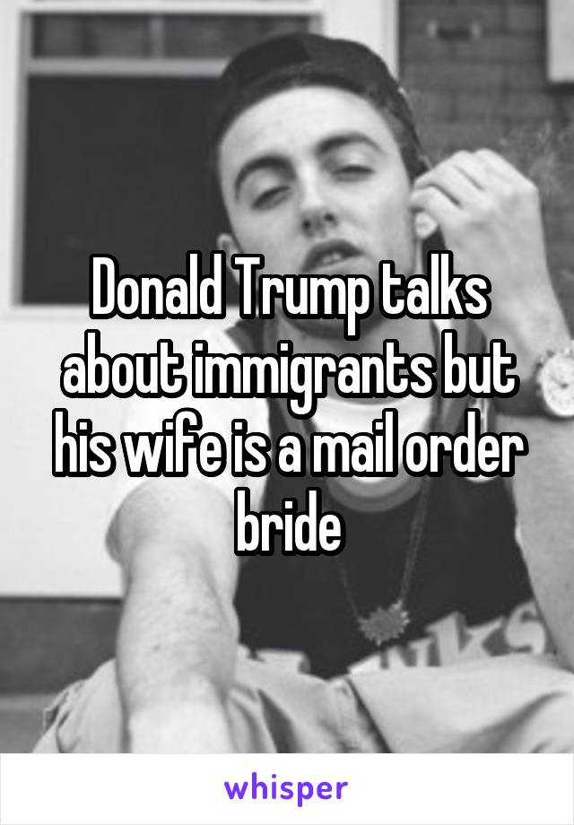Donald Trump talks about immigrants but his wife is a mail order bride