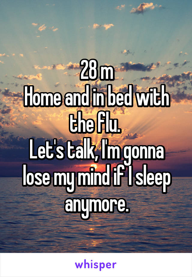 28 m Home and in bed with the flu.  Let's talk, I'm gonna lose my mind if I sleep anymore.