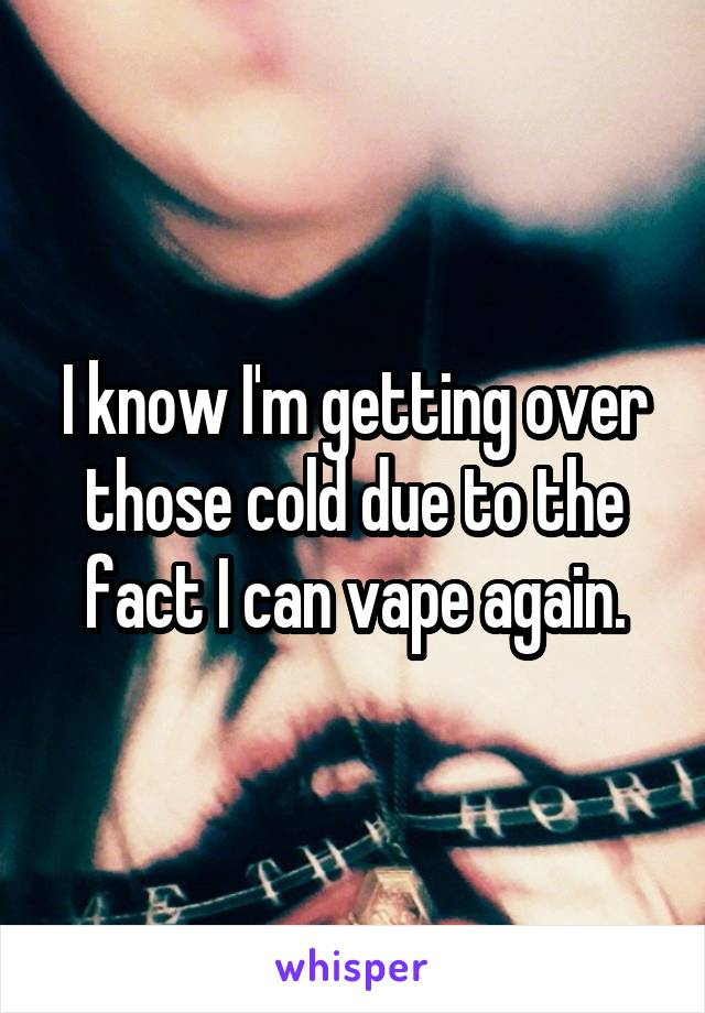 I know I'm getting over those cold due to the fact I can vape again.