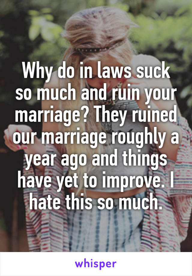 Why do in laws suck so much and ruin your marriage? They ruined our marriage roughly a year ago and things have yet to improve. I hate this so much.