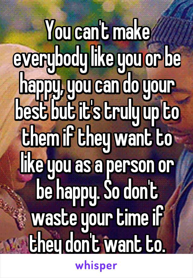 You can't make everybody like you or be happy, you can do your best but it's truly up to them if they want to like you as a person or be happy. So don't waste your time if they don't want to.
