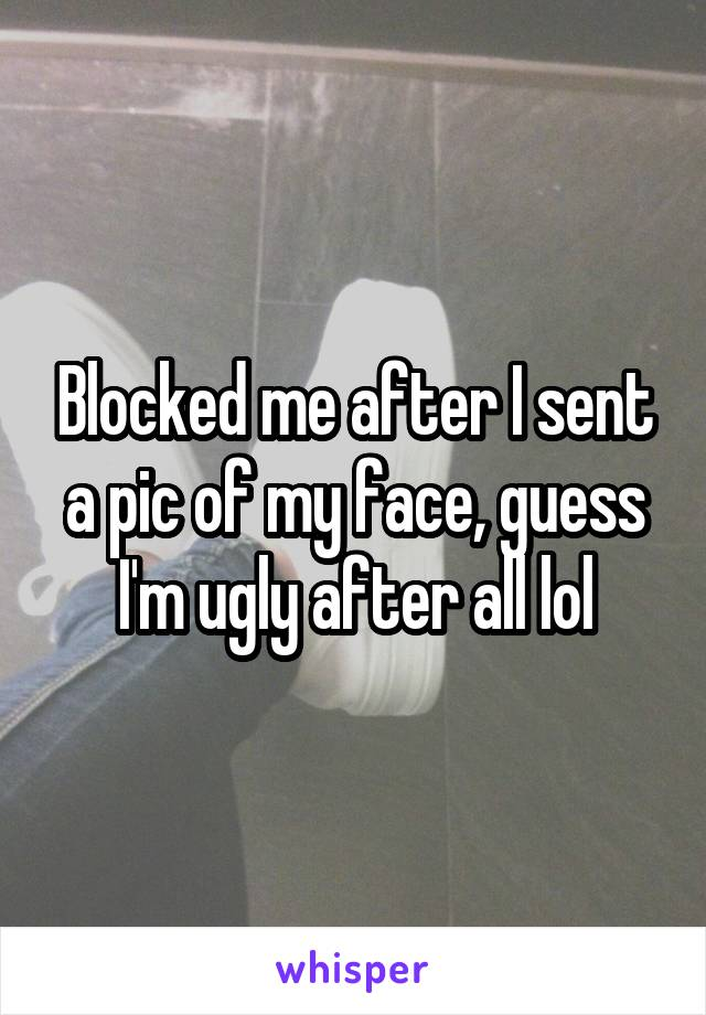 Blocked me after I sent a pic of my face, guess I'm ugly after all lol