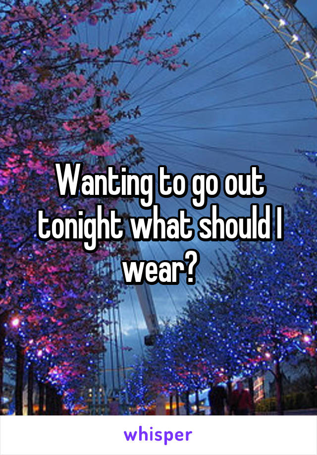 Wanting to go out tonight what should I wear?