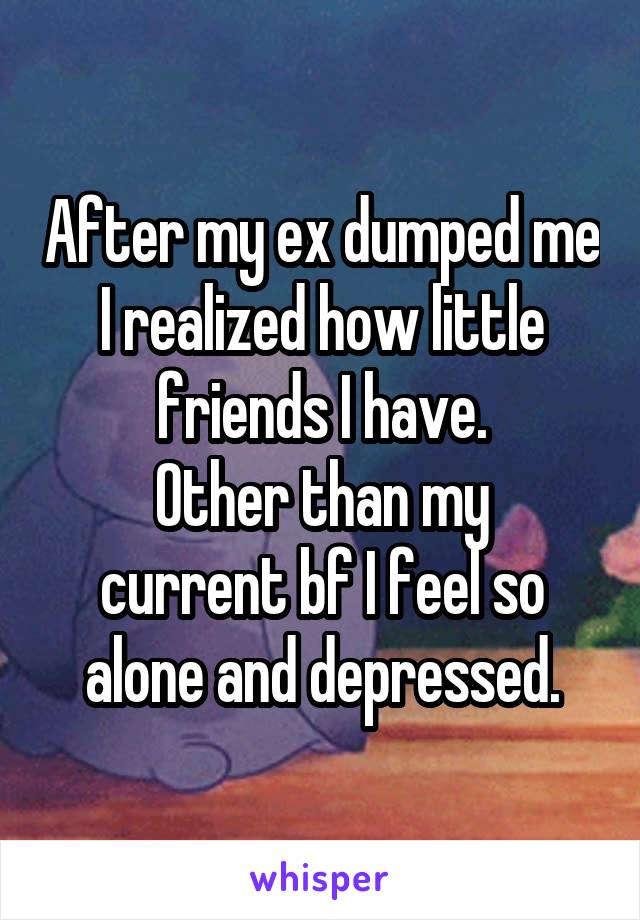 After my ex dumped me I realized how little friends I have. Other than my current bf I feel so alone and depressed.