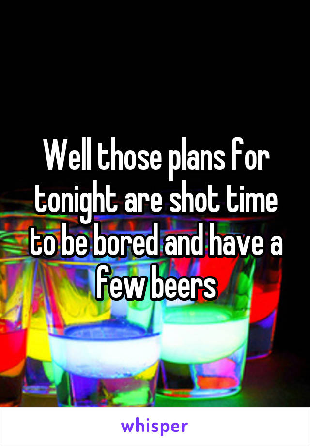 Well those plans for tonight are shot time to be bored and have a few beers