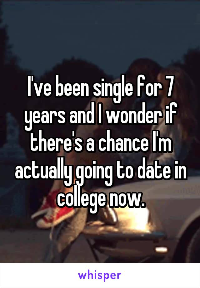 I've been single for 7 years and I wonder if there's a chance I'm actually going to date in college now.