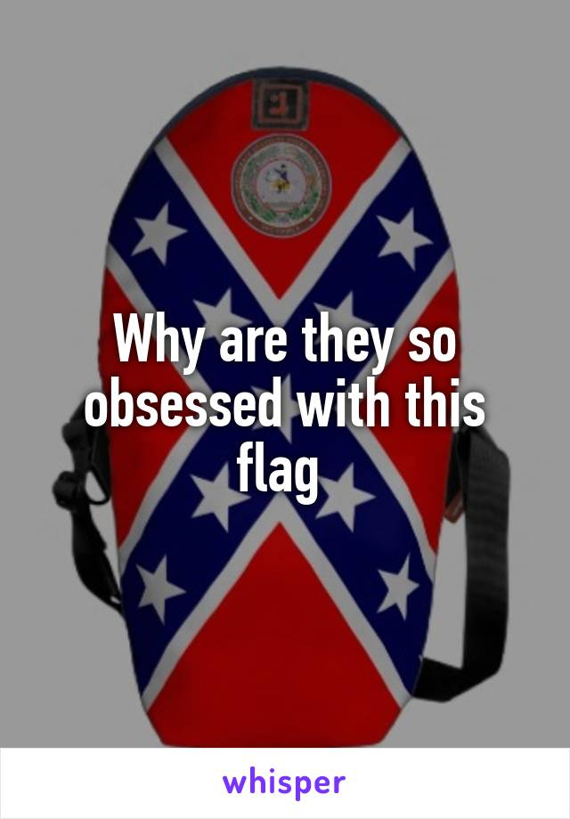 Why are they so obsessed with this flag