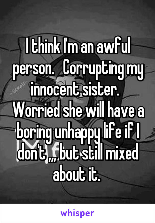 I think I'm an awful person.   Corrupting my innocent sister.   Worried she will have a boring unhappy life if I don't ,,, but still mixed about it.