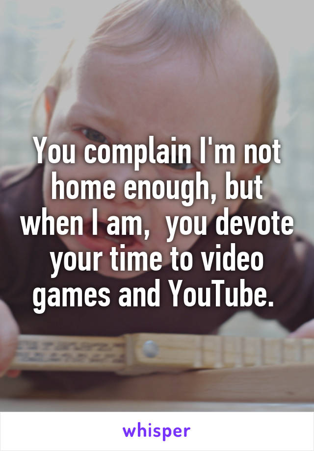 You complain I'm not home enough, but when I am,  you devote your time to video games and YouTube.