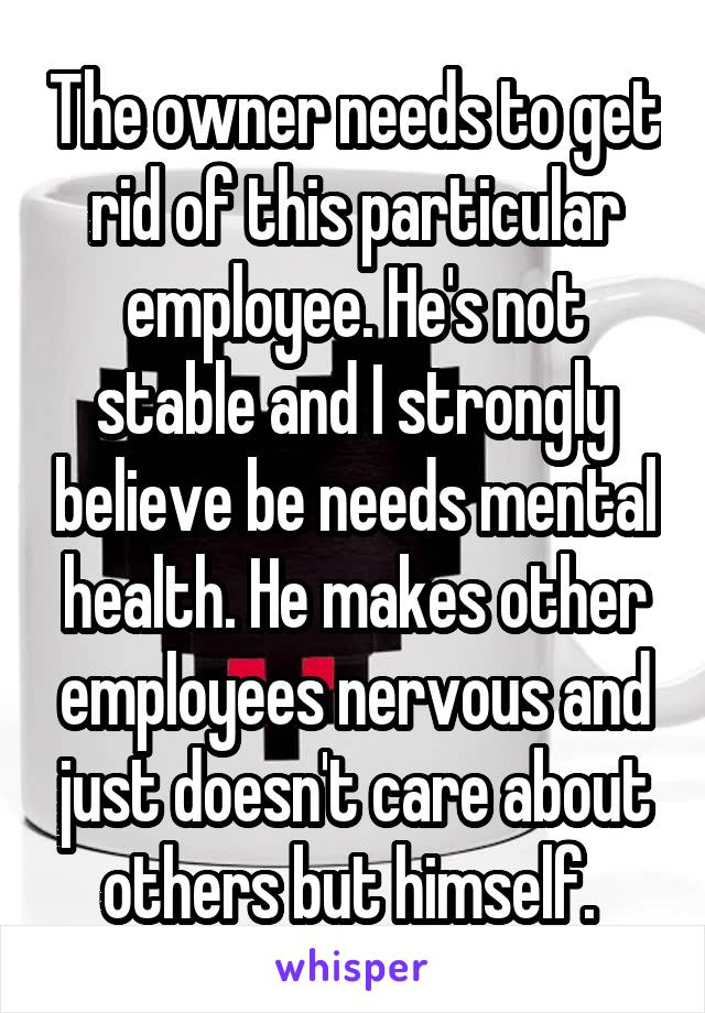 The owner needs to get rid of this particular employee. He's not stable and I strongly believe be needs mental health. He makes other employees nervous and just doesn't care about others but himself.