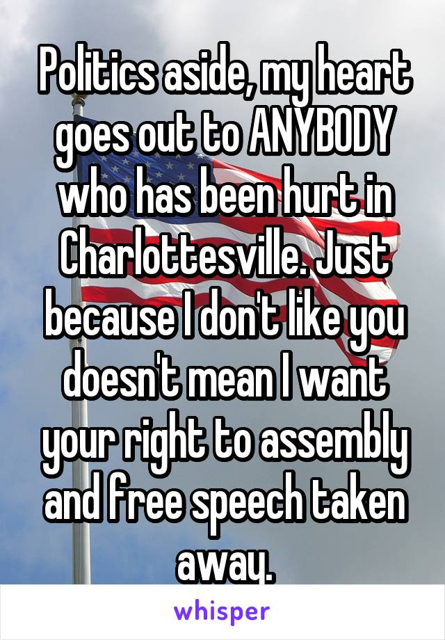 Politics aside, my heart goes out to ANYBODY who has been hurt in Charlottesville. Just because I don't like you doesn't mean I want your right to assembly and free speech taken away.