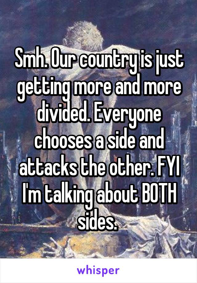 Smh. Our country is just getting more and more divided. Everyone chooses a side and attacks the other. FYI I'm talking about BOTH sides.