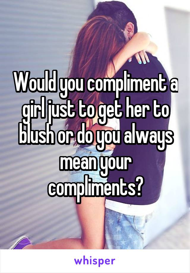 Would you compliment a girl just to get her to blush or do you always mean your compliments?
