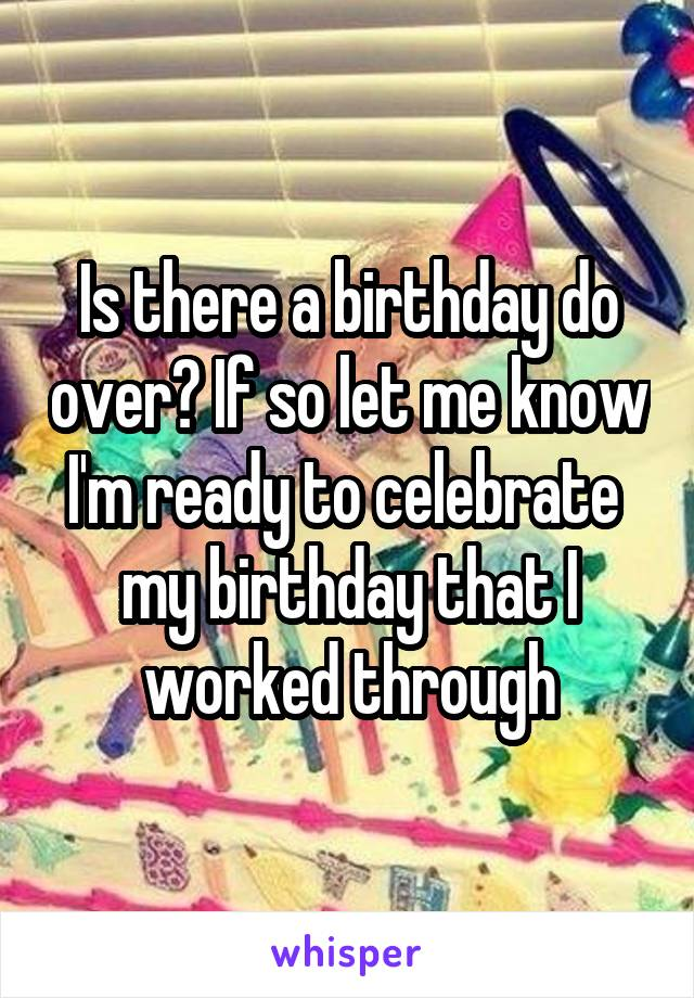 Is there a birthday do over? If so let me know I'm ready to celebrate  my birthday that I worked through