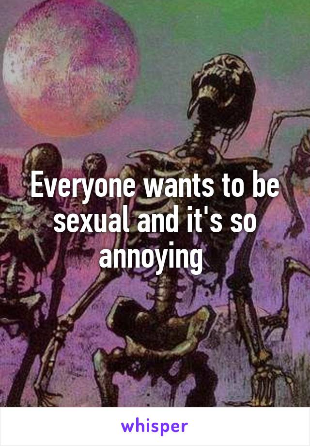 Everyone wants to be sexual and it's so annoying
