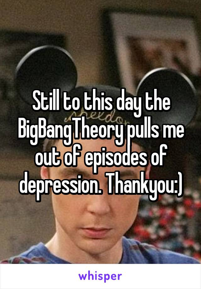 Still to this day the BigBangTheory pulls me out of episodes of depression. Thankyou:)