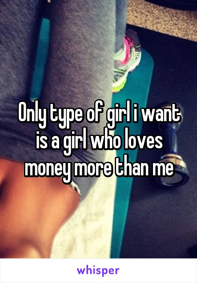 Only type of girl i want is a girl who loves money more than me