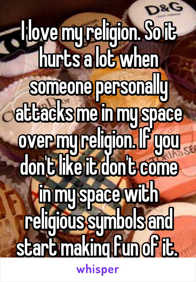 I love my religion. So it hurts a lot when someone personally attacks me in my space over my religion. If you don't like it don't come in my space with religious symbols and start making fun of it.