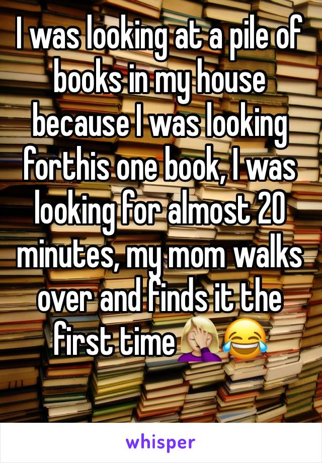 I was looking at a pile of books in my house because I was looking forthis one book, I was looking for almost 20 minutes, my mom walks over and finds it the first time🤦🏼♀️😂