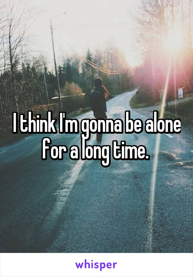 I think I'm gonna be alone for a long time.
