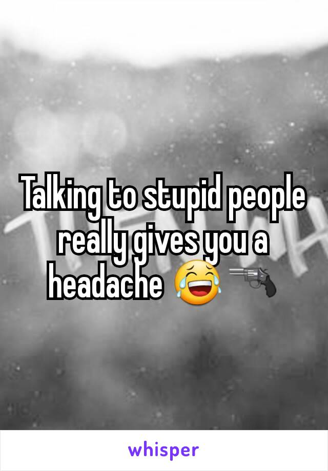 Talking to stupid people really gives you a headache 😂🔫
