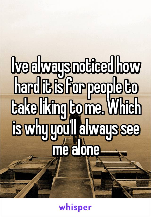 Ive always noticed how hard it is for people to take liking to me. Which is why you'll always see me alone
