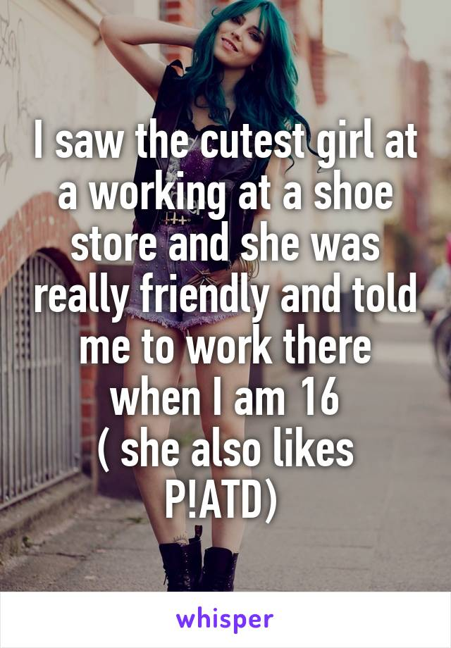 I saw the cutest girl at a working at a shoe store and she was really friendly and told me to work there when I am 16 ( she also likes P!ATD)