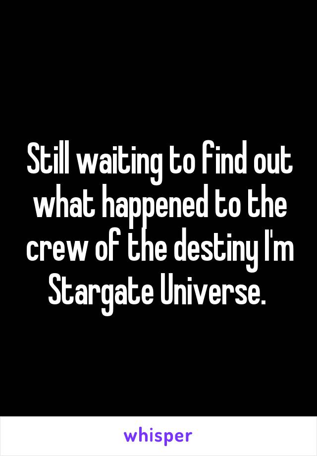 Still waiting to find out what happened to the crew of the destiny I'm Stargate Universe.