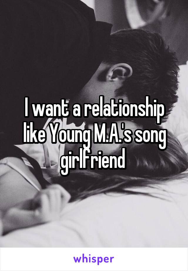 I want a relationship like Young M.A.'s song girlfriend