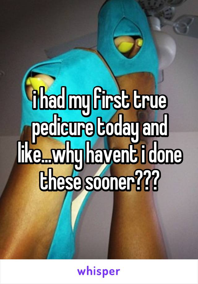 i had my first true pedicure today and like...why havent i done these sooner???