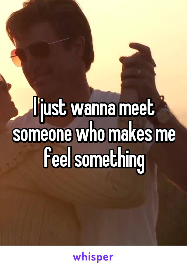 I just wanna meet someone who makes me feel something