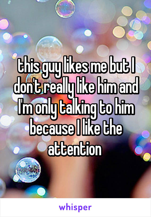 this guy likes me but I don't really like him and I'm only talking to him because I like the attention