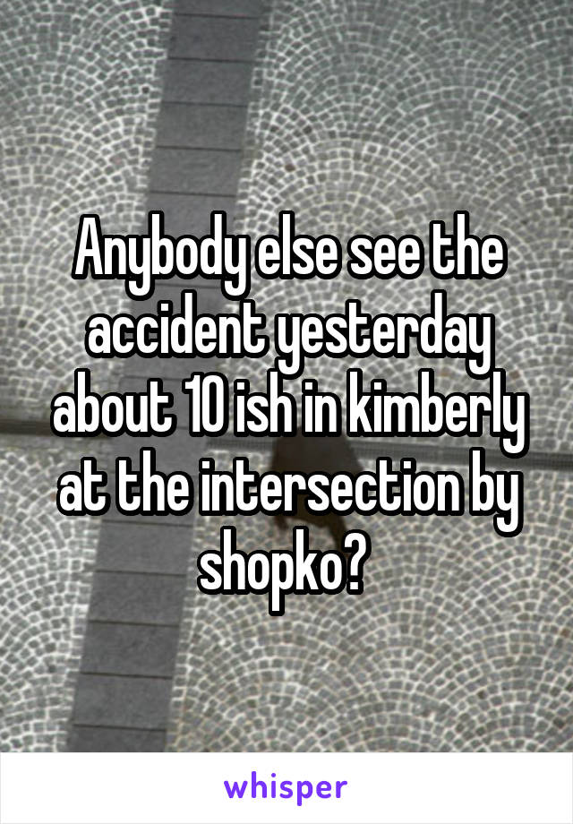Anybody else see the accident yesterday about 10 ish in kimberly at the intersection by shopko?