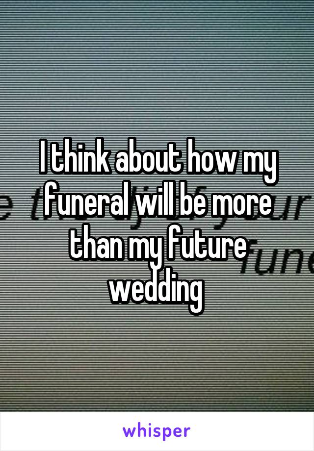 I think about how my funeral will be more than my future wedding