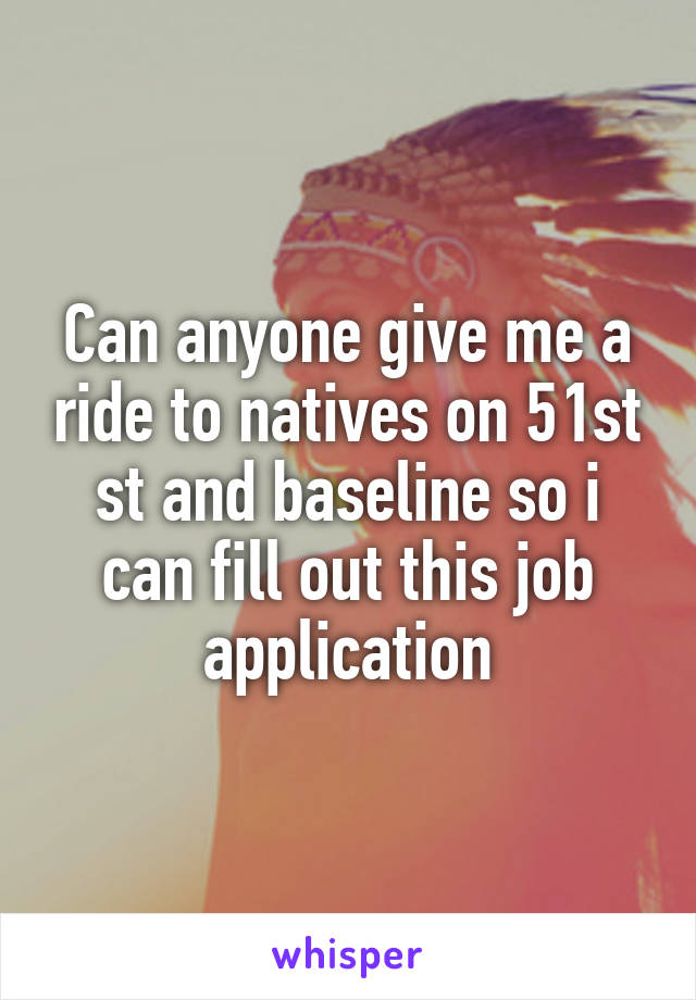 Can anyone give me a ride to natives on 51st st and baseline so i can fill out this job application