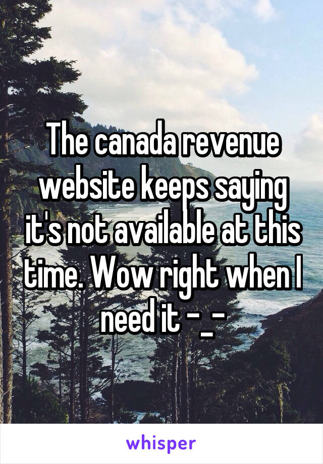 The canada revenue website keeps saying it's not available at this time. Wow right when I need it -_-