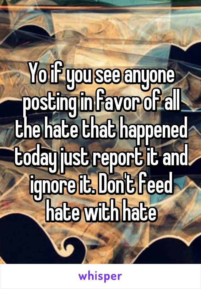 Yo if you see anyone posting in favor of all the hate that happened today just report it and ignore it. Don't feed hate with hate