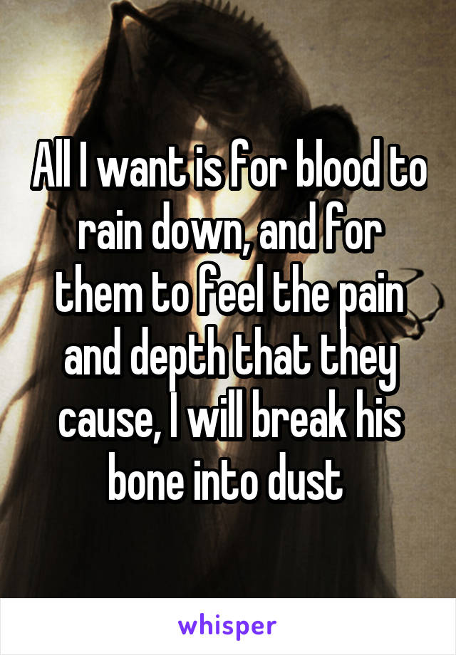 All I want is for blood to rain down, and for them to feel the pain and depth that they cause, I will break his bone into dust