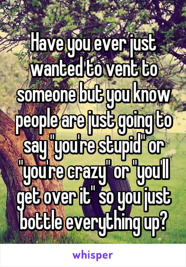 """Have you ever just wanted to vent to someone but you know people are just going to say """"you're stupid"""" or """"you're crazy"""" or """"you'll get over it"""" so you just bottle everything up?"""