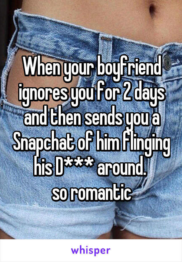 When your boyfriend ignores you for 2 days and then sends you a Snapchat of him flinging his D*** around.  so romantic