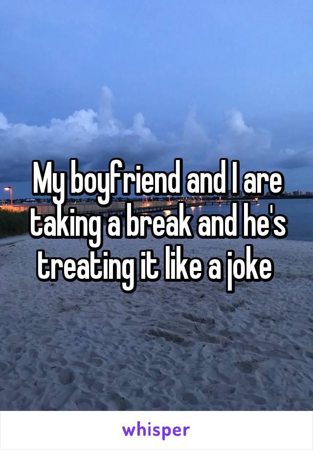 My boyfriend and I are taking a break and he's treating it like a joke