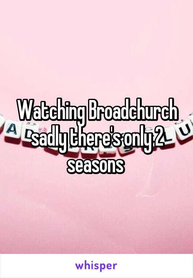 Watching Broadchurch sadly there's only 2 seasons